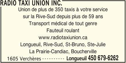 Radio Taxi Union Ltée (450-679-6262) - Annonce illustrée======= - RADIO TAXI UNION INC. Union de plus de 350 taxis à votre service sur la Rive-Sud depuis plus de 59 ans Transport médical de tout genre Fauteuil roulant www.radiotaxiunion.ca Longueuil, Rive-Sud, St-Bruno, Ste-Julie La Prairie-Candiac, Boucherville ---------- Longueuil 450 679-6262 1605 Verchères