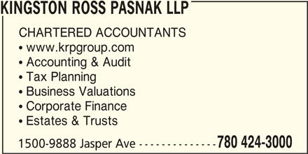 Kingston Ross Pasnak LLP (780-424-3000) - Display Ad -  Corporate Finance  Estates & Trusts 780 424-3000 1500-9888 Jasper Ave -------------- KINGSTON ROSS PASNAK LLP CHARTERED ACCOUNTANTS  www.krpgroup.com  Accounting & Audit  Tax Planning  Business Valuations