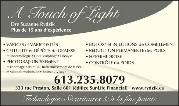 A Touch Of Light (613-235-8079) - Annonce illustrée======= - 333 rue Preston, Salle 601 (édifice SunLife Financial) · www.rydzik.ca333 rue Preston, Salle 601 (édifice SunLife Financial) · www.rydzik.ca Technologies Sécuritaires & à la fine pointe A Touch of Light Dre Suzanne Rydzik Plus de 15 ans d expérience BOTOX  et INJECTIONS de COMBLEMENT  BOTOX  et INJECTIONS de COMBLEMENT VARICES et VARICOSITÉS  VARICES et VARICOSITÉS RÉDUCTION PERMANENTE des POILS  RÉDUCTION PERMANENTE des POILS CELLULITE et DÉPÔTS de GRAISSE   CELLULITE et DÉPÔTS de GRAISSE Endermologie   CoolSculpting    Lipolyse       Endermologie   CoolSculpting  Lipolyse HYPERHIDROSE  HYPERHIDROSE PHOTORAJEUNISSEMENTPHOTORAJEUNISSEMENT CONTRÔLE du POIDS  CONTRÔLE du POIDS Thermage  IPL   BBL Raffermissement de la Peau     hermage  IPL   BBL Raffermissement de la Peau Microdermabrasion  Soins du Visage       Microdermabrasion  Soins du Visage 613.235.8079613.235.8079