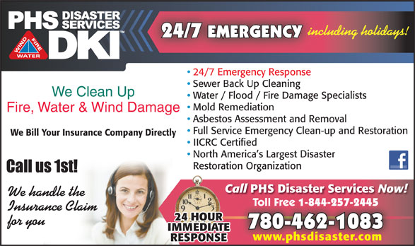 PHS Disaster Services (780-462-1083) - Display Ad - 24/7 EMERGENCY including holidays! Restoration Organization Call PHS Disaster Services 24/7 Emergency Response Sewer Back Up Cleaning We Clean Up Water / Flood / Fire Damage Specialists Mold Remediation Fire, Water & Wind Damage Asbestos Assessment and Removal Full Service Emergency Clean-up and Restoration We Bill Your Insurance Company Directly IICRC Certified North America s Largest Disaster Now! We handle the 1-844-257-2445 Toll Free 1-844-257-2445 Insurance Claim for you 780-462-1083 www.phsdisaster.com Toll Free