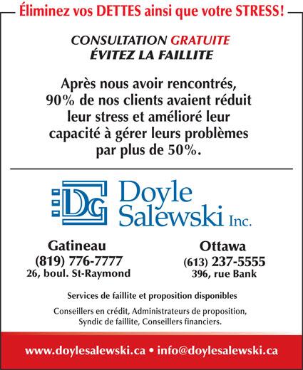 Doyle Salewski Inc (819-776-7777) - Annonce illustrée======= - CONSULTATION GRATUITE Éliminez vos DETTES ainsi que votre STRESS! ÉVITEZ LA FAILLITE Après nous avoir rencontrés, 90% de nos clients avaient réduit leur stress et amélioré leur capacité à gérer leurs problèmes par plus de 50%. Gatineau Ottawa (819) 776-7777 (613) 237-5555 26, boul. St-Raymond 396, rue Bank Services de faillite et proposition disponibles Conseillers en crédit, Administrateurs de proposition, Syndic de faillite, Conseillers financiers.