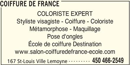 Coiffure De France (450-466-2549) - Annonce illustrée======= - Styliste visagiste - Coiffure - Coloriste Métamorphose - Maquillage Pose d'ongles École de coiffure Destination www.salon-coiffuredefrance-ecole.com --------- 450 466-2549 167 St-Louis Ville Lemoyne COIFFURE DE FRANCE COLORISTE EXPERT