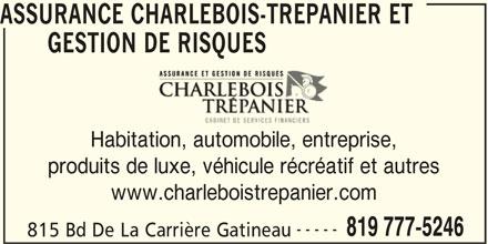 Charlebois Trépanier Assurance et Gestion de Risques (819-777-5246) - Annonce illustrée======= - ASSURANCE CHARLEBOIS-TREPANIER ET GESTION DE RISQUES QU Habitation, automobile, entreprise,itation, automobile, entrep produits de luxe, véhicule récréatif et autres www.charleboistrepanier.com ----- 819 777-5246 815 Bd De La Carrière Gatineau