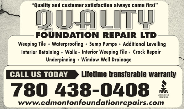 Quality Foundation Repair (780-438-0408) - Display Ad - Additional Levelling Interior Weeping Tile Crack Repair Interior Retaining Walls Underpinning Window WellDrainage Lifetime transferable warrantyLifetime transferable warranty CALL US TODAY www.edmontonfoundationrepairs.com Quality and customer satisfaction always come first  Quality and customer satisfaction always come first FOUNDATION REPAIR LTDFOUNDATIONREPAIRLTD Weeping Tile    Waterproofing Sump Pumps