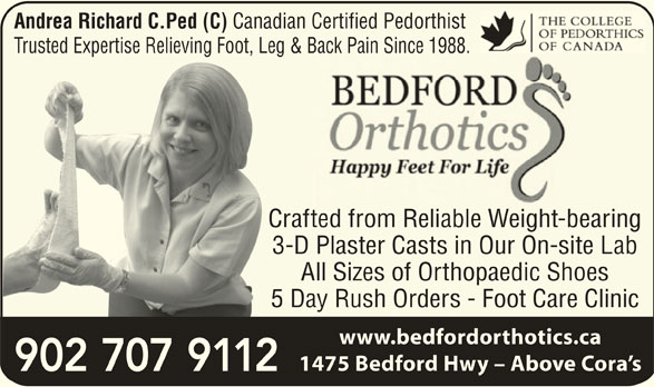 Bedford Orthotics Ltd (902-832-9292) - Display Ad - Andrea Richard C.Ped (C) Canadian Certified Pedorthist Trusted Expertise Relieving Foot, Leg & Back Pain Since 1988.Back Pain Since 1988.Trusted Expertise Relieving Foot, Leg Crafted from Reliable Weight-bearingCr 3-D Plaster Casts in Our On-site Lab3- All Sizes of Orthopaedic Shoes 5 Day Rush Orders - Foot Care Clinic5 www.bedfordorthotics.ca 1475 Bedford Hwy - Above Cora s 902 707 9112