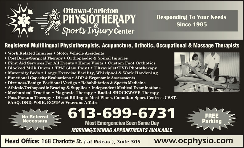 Ottawa Carleton Physiotherapy & Sports Injury Center (613-789-0015) - Display Ad - Registered Multilingual Physiotherapists, Acupuncture, Orthotic, Occupational & Massage Therapists Work Related Injuries   Motor Vehicle Accidents Post Burns/Surgical Therapy   Orthopaedic & Spinal Injuries First Aid Services For All Events   Home Visits   Custom Foot Orthotics Blocked Milk Ducts   TMJ (Jaw Pain) Ultraviolet/UVB Phototherapy Maternity Beds   Large Exercise Facility, Whirlpool & Work Hardening Functional Capacity Evaluations   ADP & Ergonomic Assessments Dizziness/Benign Positional Vertigo   Rehabilitation & Sports Medicine Athletic/Orthopaedic Bracing & Supplies   Independent Medical Examinations Mechanical Traction   Magnetic Therapy   Radial SHOCKWAVE Therapy Post Partum Therapy   Direct Billing to Most Plans, Canadian Sport Centres, CSST, SAAQ, DND, WSIB, RCMP & Veterans Affairs FREE 613-699-6731 No Referral Necessary Parking Most Emergencies Seen Same Day MORNING/EVENING APPOINTMENTS AVAILABLE www.ocphysio.comwww.ocphysio.com Head Office: 168 Charlotte St. ( at Rideau ), Suite 305 Head Office: 168 Charlotte St. ( at Rideau ), Suite 305