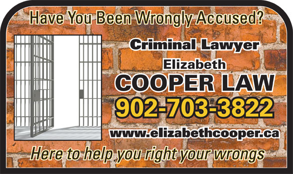 Cooper Elizabeth (902-240-6140) - Display Ad - Have You Been Wrongly Accused? Criminal Lawyer Elizabeth COOPER LAW 902-703-3822 www.eIizabethcooper.ca Here to help you right your wrongs