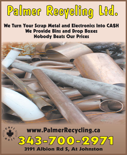 Palmer Recycling Ltd (613-521-5971) - Display Ad - Palmer Recycling Ltd. We Turn Your Scrap Metal and Electronics Into CA$H We Provide Bins and Drop Boxes Nobody Beats Our Prices www.PalmerRecycling.ca 343-700-2971 3191 Albion Rd S, At Johnston