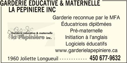 Garderie Educative & Marternelle La Pépinière Inc (450-677-9632) - Annonce illustrée======= - GARDERIE EDUCATIVE & MATERNELLE LA PEPINIERE INC Garderie reconnue par le MFA Éducatrices diplômées Pré-maternelle Initiation à l'anglais Logiciels éducatifs www.garderielapepiniere.ca 450 677-9632 1960 Joliette Longueuil ------------