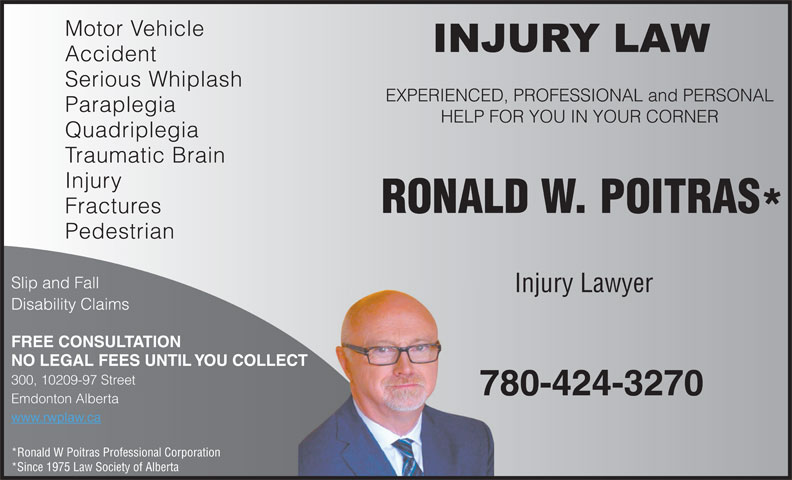Poitras Ronald W Professional Corporation (780-424-3270) - Display Ad - Motor Vehicle Accident Serious Whiplash EXPERIENCED, PROFESSIONAL and PERSONAL Paraplegia HELP FOR YOU IN YOUR CORNER Quadriplegia Traumatic Brain Injury RONALD W. POITRAS Fractures Pedestrian Slip and Fall Injury Lawyer Disability Claims FREE CONSULTATION NO LEGAL FEES UNTIL YOU COLLECT 300, 10209-97 Street 780-424-3270 Emdonton Alberta www.rwplaw.ca *Ronald W Poitras Professional Corporation *Since 1975 Law Society of Alberta