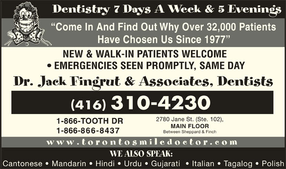Dr Jack Fingrut & Associates-Dentists (416-748-3353) - Display Ad - Dentistry 7 Days A Week & 5 Evenings Come In And Find Out Why Over 32,000 Patients Have Chosen Us Since 1977 NEW & WALK-IN PATIENTS WELCOME EMERGENCIES SEEN PROMPTLY, SAME DAY Dr. Jack Fingrut & Associates, Dentists 416 310-4230 2780 Jane St. (Ste. 102), 1-866-TOOTH DR MAIN FLOOR Between Sheppard & Finch 1-866-866-8437 www.torontosmiledoctor.com WE ALSO SPEAK: Cantonese   Mandarin   Hindi   Urdu   Gujarati    Italian   Tagalog   Polish