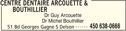 Centre Dentaire Arcouette & Bouthillier (450-638-0666) - Display Ad - BOUTHILLIER Dr Guy Arcouette Dr Michel Bouthillier CENTRE DENTAIRE ARCOUETTE & ------ 450 638-0666 51 Bd Georges Gagne S Delson CENTRE DENTAIRE ARCOUETTE &