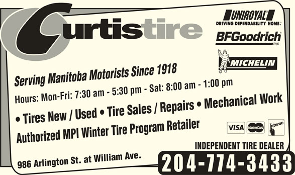 Curtis Tire Service (204-774-3433) - Display Ad - Tires New / Used   Tire Sales / Repairs   Mechanical Work Hours: Mon-Fri: 7:30 am - 5:30 pm - Sat: 8:00 am - 1:00 pm Authorized MPI Winter Tire Program Retailer986 Arlington St. at William Ave.Authorized MPI Winter Tire Program Retailer 986 Arlington St. at William Ave. 204-774-3433 Serving Manitoba Motorists Since 1918