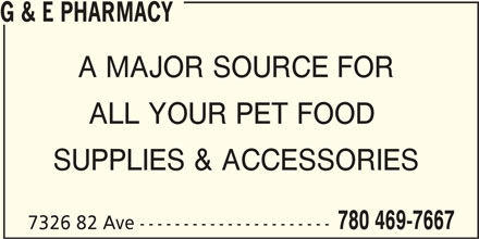 G & E Pharmacy (780-469-7667) - Display Ad - A MAJOR SOURCE FOR ALL YOUR PET FOOD SUPPLIES & ACCESSORIES 780 469-7667 7326 82 Ave ---------------------- G & E PHARMACY A MAJOR SOURCE FOR ALL YOUR PET FOOD SUPPLIES & ACCESSORIES 780 469-7667 7326 82 Ave ---------------------- G & E PHARMACY