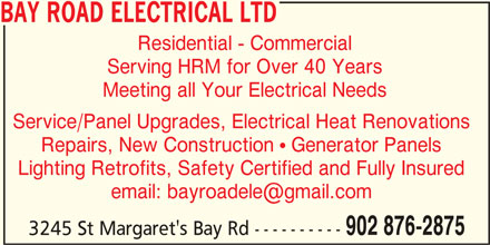 Bay Road Electrical Ltd (902-876-2875) - Display Ad - Meeting all Your Electrical Needs Service/Panel Upgrades, Electrical Heat Renovations Repairs, New Construction ! Generator Panels Lighting Retrofits, Safety Certified and Fully Insured 902 876-2875 3245 St Margaret's Bay Rd ---------- BAY ROAD ELECTRICAL LTD Residential - Commercial Serving HRM for Over 40 Years
