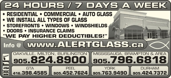 "Alert Glass 24/7 Auto, Residential, Commercial (905-824-8900) - Display Ad - 24 HOURS / 7 DAYS A WEEK24 HOURS / 7 DAYS A WEEK RESIDENTIAL   COMMERCIAL   AUTO GLASSASS WE INSTALL ALL TYPES OF GLASS STOREFRONTS   WINDOWS   WINDSHIELDSS DOORS   INSURANCE CLAIMS ""WE PAY HIGHER DEDUCTIBLES!""!"" OAKVILLE, MILTON, BURLINGTON MISSISSAUGA, BRAMPTON & AREAVILLE, MILTON, BURLINGTONSISSAUGA, BRAMPTON & AREA 905.824.8900 YORK 416.398.4585 905.452.7624 905.763.9490 905.424.7372.398.4585 905.452.7624.763.9490.424.7372 905.796.6818905.824.8900 905.796.6818 GTA PEEL YORK DURHAM PEEL"