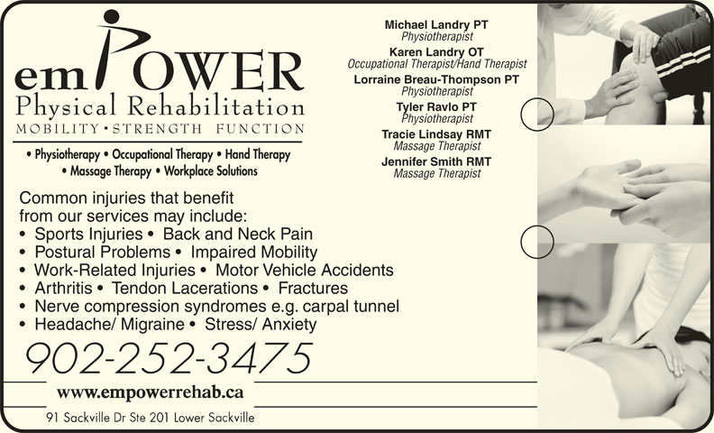 Empower Physical Rehabilitation Inc (902-865-8100) - Display Ad - Michael Landry PT Physiotherapist Karen Landry OT Occupational Therapist/Hand Therapist Lorraine Breau-Thompson PT Physiotherapist Tyler Ravlo PT Physiotherapist Tracie Lindsay RMT Massage Therapist Massage Therapist Common injuries that benefit from our services may include: Sports Injuries    Back and Neck Pain Postural Problems    Impaired Mobility Work-Related Injuries    Motor Vehicle Accidents Arthritis    Tendon Lacerations    Fractures Nerve compression syndromes e.g. carpal tunnel Headache/ Migraine    Stress/ Anxiety 902-252-3475 91 Sac 01 Lower lle 91 Sac 01 Lowe lle Jennifer Smith RMT