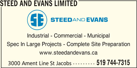Steed and Evans Limited (519-744-7315) - Display Ad - STEED AND EVANS LIMITED Industrial - Commercial - Municipal Spec In Large Projects - Complete Site Preparation www.steedandevans.ca 519 744-7315 3000 Ament Line St Jacobs --------- STEED AND EVANS LIMITED Industrial - Commercial - Municipal Spec In Large Projects - Complete Site Preparation www.steedandevans.ca 519 744-7315 3000 Ament Line St Jacobs ---------