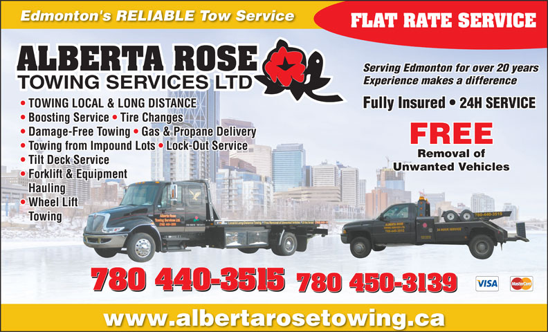 Alberta Rose Towing Services Ltd (780-440-3515) - Display Ad - Edmonton's RELIABLE Tow Service FLAT RATE SERVICE Serving Edmonton for over 20 years Experience makes a difference TOWING LOCAL & LONG DISTANCE Fully Insured   24H SERVICE Boosting Service   Tire Changes Damage-Free Towing   Gas & Propane Delivery FREE Towing from Impound Lots   Lock-Out Service Removal of Tilt Deck Service Unwanted Vehicles Forklift & Equipment Hauling Wheel Lift Towing 780 440-3515 780 450-3139780 450-3139 780 450-3139 www.albertarosetowing.ca