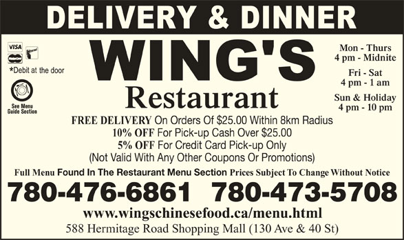Wing's Restaurant Ltd (780-473-5708) - Display Ad - (Not Valid With Any Other Coupons Or Promotions) Full Menu Found In The Restaurant Menu Section Prices Subject To Change Without Notice 780-476-6861  780-473-5708 www.wingschinesefood.ca/menu.html 588 Hermitage Road Shopping Mall (130 Ave & 40 St) For Credit Card Pick-up Only Mon - Thurs 4 pm - Midnite Fri - Sat 4 pm - 1 am Sun & Holiday Restaurant 4 pm - 10 pm FREE DELIVERY On Orders Of $25.00 Within 8km Radius 10% OFF For Pick-up Cash Over $25.00 5% OFF