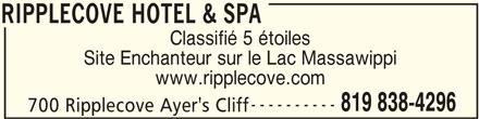 Ripplecove Hotel & Spa (819-838-4296) - Annonce illustrée======= - Site Enchanteur sur le Lac Massawippi www.ripplecove.com ---------- 819 838-4296 700 Ripplecove Ayer's Cliff RIPPLECOVE HOTEL & SPA Classifié 5 étoiles RIPPLECOVE HOTEL & SPA