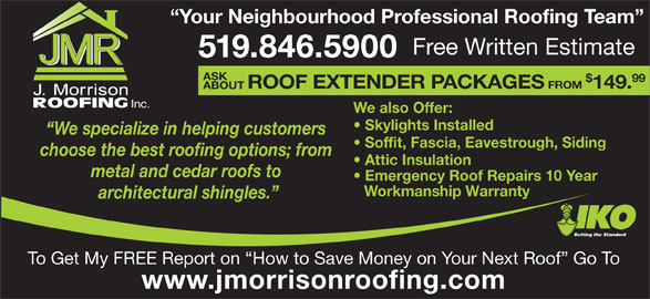J Morrison Roofing (519-846-5900) - Display Ad - Attic Insulation metal and cedar roofs to Emergency Roof Repairs 10 Year Workmanship Warranty architectural shingles. Setting the Standard To Get My FREE Report on  How to Save Money on Your Next Roof  Go To www.jmorrisonroofing.com Your Neighbourhood Professional Roofing Team Free Written Estimate 519.846.5900 ASK 99 ROOF EXTENDER PACKAGES FROM 149. ABOUT Inc. We also Offer: Skylights Installed We specialize in helping customers Soffit, Fascia, Eavestrough, Siding choose the best roofing options; from