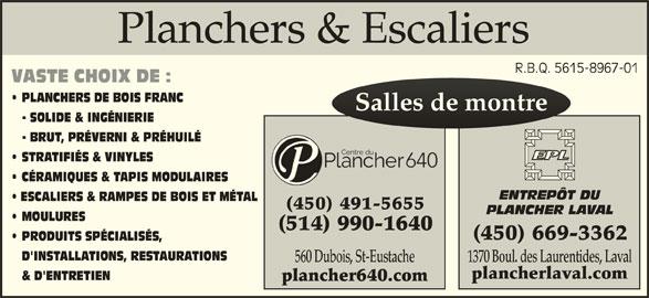 Centre Du Plancher 640 Inc (450-491-5655) - Annonce illustrée======= - Planchers & EscaliersPlanchers & Escaliers R.B.Q. 5615-8967-01R.B.Q. 5615-8967-01 VASTE CHOIX DE : PLANCHERS DE BOIS FRANC Salles de montreSalles de montre - SOLIDE & INGÉNIERIE - BRUT, PRÉVERNI & PRÉHUILÉ STRATIFIÉS & VINYLES CÉRAMIQUES & TAPIS MODULAIRES ENTREPÔT DU ESCALIERS & RAMPES DE BOIS ET MÉTAL (450) 491-5655 PLANCHER LAVAL MOULURES (450) 669-3362 PRODUITS SPÉCIALISÉS, D'INSTALLATIONS, RESTAURATIONS 1370 Boul. des Laurentides, Laval 560 Dubois, St-Eustache plancherlaval.com & D'ENTRETIEN plancher640.com (514) 990-1640