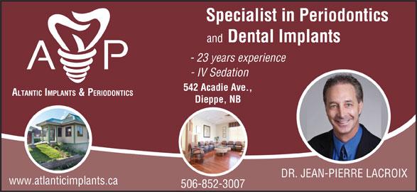 Atlantic Implants & Periodontics (506-852-3007) - Display Ad - Specialist in Periodontics and Dental Implants - 23 years experience - IV Sedation 542 Acadie Ave., ALTANTIC IMPLANTS & PERIODONTICS Dieppe, NB DR. JEAN-PIERRE LACROIX www.atlanticimplants.ca 506-852-3007