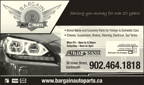 Bargain Auto Parts Ltd (902-464-1818) - Display Ad - Brand Name and Economy Parts for Foreign & Domestic Carsrand Name and Economy Parts for Foreign & Domestic Cars Chassis, Suspension, Brakes, Steering, Electrical, Gas Tankshassis, Suspension, Brakes, Steering, Electrical, Gas Tanks Mon-Fri - 8am to 5:30pm-Fri - 8am to 5:30pm ALBRO LAKE ROAD Saturday - 8am to 3pmSaturday - 8am to 3pm WYSEROAD HOWE STREET Between the Bridges 38 Howe Street,38 Howe Street, DartmouthDartmouth 902.464.1818902.464.1818 www.bargainautoparts.ca
