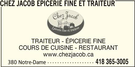 Chez Jacob Epicerie Fine et Traiteur (418-365-3005) - Annonce illustrée======= - CHEZ JACOB EPICERIE FINE ET TRAITEURCHEZ JACOB EPICERIE FINE ET TRAITEUR CHEZ JACOB EPICERIE FINE ET TRAITEUR TRAITEUR - ÉPICERIE FINE COURS DE CUISINE - RESTAURANT www.chezjacob.ca 418 365-3005 380 Notre-Dame -------------------