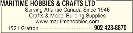 Maritime Hobbies & Crafts Ltd (902-423-8870) - Display Ad - MARITIME HOBBIES & CRAFTS LTDMARITIME HOBBIES & CRAFTS LTD MARITIME HOBBIES & CRAFTS LTD Serving Atlantic Canada Since 1946 Crafts & Model Building Supplies www.maritimehobbies.com 902 423-8870 1521 Grafton ----------------------