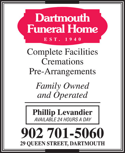 Dartmouth Funeral Home (902-466-2360) - Display Ad - Dartmouth Funeral Home Complete Facilities Cremations Pre-Arrangements Family Owned and Operated Phillip Levandier AVAILABLE 24 HOURS A DAY 902 701-5060 29 QUEEN STREET, DARTMOUTH