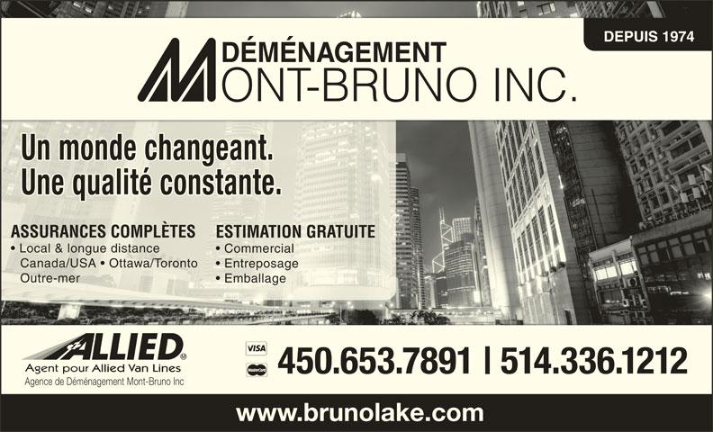 Mount-Bruno Lakeshore Inc (450-653-7891) - Annonce illustrée======= - DEPUIS 1974 ASSURANCES COMPLÈTESASSURANCES COMPLÈTES ESTIMATION GRATUITEESTIMATIONGRATUITE Local & longue distance Commercial  Commercial Canada/USA   Ottawa/Toronto Canada/USA   Ottawa/Toronto Entreposage  Entreposage Outre-mer Outre-mer Emballage  Emballage 450.653.7891 514.336.1212 Agence de Déménagement Mont-Bruno Inc www.brunolake.com Un monde changeant. Une qualité constante.