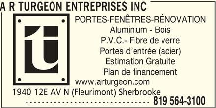 A R Turgeon Entreprises Inc (819-564-3100) - Annonce illustrée======= - A R TURGEON ENTREPRISES INC PORTES-FENÊTRES-RÉNOVATION Aluminium - Bois P.V.C.- Fibre de verre Portes d entrée (acier) Estimation Gratuite Plan de financement www.arturgeon.com 1940 12E AV N (Fleurimont) Sherbrooke ------------------------------- 819 564-3100