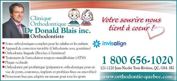 Blais Donald Dr (1-844-225-6279) - Annonce illustrée======= - Clinique Votre sourire noussuontre sourire Vo Orthodontique tient à coeur ! Dr Donald Blais inc. OrthodontisteOr Soins orthodontiques complets pour les adultes et les enfants Appareil de correction invisible (Orthodontie avec gouttières) Orthodontie linguale (Broches à l intérieur) Traitement de l'articulation temporo-mandibulaire (ATM) Plaque occlusale 1 800 656-1020 Orthodontie pré-prothétique (préparation orthodontique pour en 121-1220 Jean-Nicolet Trois-Rivières, QC, G9A 1B2 vue de ponts, couronnes, implants et prothèses fixes ou amovibles) Protecteurs buccaux adaptés sur mesure pour tous les sports www.orthodontie-quebec.com