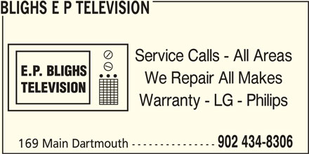 Blighs E P Television (902-434-8306) - Display Ad - BLIGHS E P TELEVISION Service Calls - All Areas We Repair All Makes Warranty - LG - Philips 902 434-8306 169 Main Dartmouth ---------------