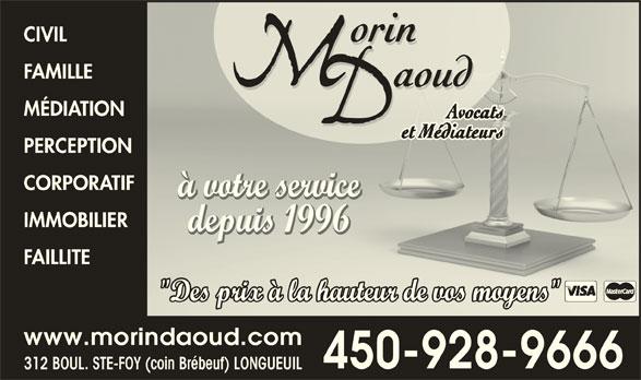 """Morin Daoud Avocats Et Médiateurs (450-928-9666) - Annonce illustrée======= - CIVILCIVIL FAMILLEFAMILLE MÉDIATIONMÉDIATION PERCEPTIONPERCEPTION CORPORATIFCORPORATIF à votre serviceà votre service IMMOBILIERIMMOBILIER depuis 1996depuis 1996 FAILLITEFAILLITE """"Des prix à la hauteur de vos moyens""""Des prix à la hauteur de vos moyens"""""""" www.morindaoud.com 450-928-9666 312 BOUL. STE-FOY (coin Brébeuf) LONGUEUIL"""