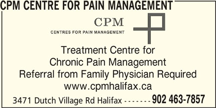 CPM Centre for Pain Management (902-463-7857) - Display Ad - CPM CENTRE FOR PAIN MANAGEMENT Treatment Centre for Chronic Pain Management Referral from Family Physician Required www.cpmhalifax.ca 902 463-7857 3471 Dutch Village Rd Halifax -------
