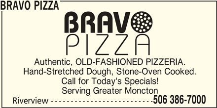 Bravo Pizza (506-386-7000) - Annonce illustrée======= - BRAVO PIZZA Authentic, OLD-FASHIONED PIZZERIA. Hand-Stretched Dough, Stone-Oven Cooked. Call for Today's Specials! Serving Greater Moncton 506 386-7000 Riverview --------------------------