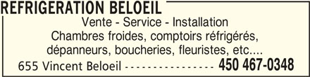 Refrigeration Beloeil (450-467-0348) - Annonce illustrée======= - REFRIGERATION BELOEILREFRIGERATION BELOEIL REFRIGERATION BELOEIL Vente - Service - Installation Chambres froides, comptoirs réfrigérés, dépanneurs, boucheries, fleuristes, etc.... 450 467-0348 655 Vincent Beloeil ----------------