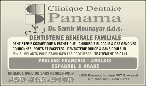 Clinique Dentaire Panama (450-465-9100) - Annonce illustrée======= - Clinique DentaireClinique Dentaire Panama Dr. Samir Mounayar d.d.s.Dr. Samir Mounayar d.d.s. Dr. Samir Mounayar d.d.s.r. Samir Mounaar d.d.s. DENTISTERIE GÉNÉRALE FAMILIALEDENTISTERIE GÉNÉRALE FAMILIALE ALEFAMILIALTTD GS EAILIMAFELARÉÉEIREIENNRIEGÉNÉRMILIALEGÉNÉRALEDENTISTERIAENISTERIGÉNÉRALELENÉRIIIALE - DENTISTERIE COSMÉTIQUE & ESTHÉTIQUE - CHIRURGIE BUCCALE & DES GENCIVES - COURONNES, PONTS ET FACETTES - DENTISTERIE DOUCE & SANS DOULEUR - MINIS IMPLANTS POUR STABILISER LES PROTHÈSES - TRAITEMENT DE CANAL PARLONS FRANÇAIS - ANGLAIS PARLONS FRANÇAIS - ANGLAIS ESPAGNOL & ARABE URGENCE AVEC OU SANS RENDEZ-VOUSURGENCE AVEC OU SANS RENDEZ-VOU 1850 Panama, bur eau 307 Brossard1850 Panama, bureau 307 Br 1850 Panama, bureau 307 Brossard50 Panama bureau 307 Br (En face De L' Auto Parc)(En face De L' (En face De L'Auto Parc)PaEn face De L' 450 465-9100450 4659100 450 465-9100
