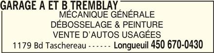 Garage A Et B Tremblay (450-670-0430) - Annonce illustrée======= - GARAGE A ET B TREMBLAYGARAGE A ET B TREMBLAY GARAGE A ET B TREMBLAY MÉCANIQUE GÉNÉRALE DÉBOSSELAGE & PEINTURE VENTE D AUTOS USAGÉES Longueuil 450 670-0430 1179 Bd Taschereau ------
