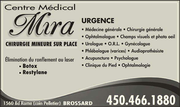 Centre Medical Mira (450-466-1880) - Annonce illustrée======= - Phlébologue (varices)   Audioprothésiste Acupuncture   Psychologue Élimination du ronflement au laser Clinique du Pied   Ophtalmologie Botox Restylane 450.466.1880450.466.1880 CHIRURGIE MINEURE SUR PLACE Centre Médical URGENCE Médecine générale   Chirurgie générale Ophtalmologue   Champs visuels et photo oeil Urologue   O.R.L.   Gynécologue 1560 Bd Rome (coin Pelletier) Bd Rome (coin P1560elletier) BROSSARDBROSSAR