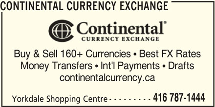 Continental Currency Exchange (416-787-1444) - Display Ad - CONTINENTAL CURRENCY EXCHANGE Buy & Sell 160+ Currencies  Best FX Rates Money Transfers  Int'l Payments  Drafts continentalcurrency.ca 416 787-1444 --------- CONTINENTAL CURRENCY EXCHANGE Buy & Sell 160+ Currencies  Best FX Rates Money Transfers  Int'l Payments  Drafts continentalcurrency.ca Yorkdale Shopping Centre 416 787-1444 --------- Yorkdale Shopping Centre