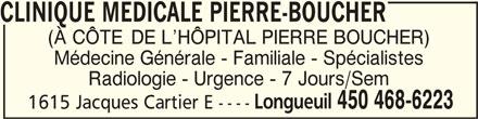 Clinique Médicale Pierre-Boucher (450-468-6223) - Annonce illustrée======= - CLINIQUE MEDICALE PIERRE-BOUCHERCLINIQUE MEDICALE PIERRE-BOUCHER CLINIQUE MEDICALE PIERRE-BOUCHER CLINIQUE MEDICALE PIERRE-BOUCHERCLINIQUE MEDICALE PIERRE-BOUCHER (À CÔTE DE L HÔPITAL PIERRE BOUCHER) Médecine Générale - Familiale - Spécialistes Radiologie - Urgence - 7 Jours/Sem Longueuil 450 468-6223 1615 Jacques Cartier E ----