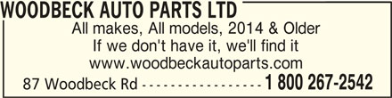 Woodbeck Auto Parts (Stirling) Ltd (613-395-3336) - Display Ad - WOODBECK AUTO PARTS LTDWOODBECK AUTO PARTS LTD WOODBECK AUTO PARTS LTD All makes, All models, 2014 & Older If we don't have it, we'll find it www.woodbeckautoparts.com 1 800 267-2542 87 Woodbeck Rd -----------------