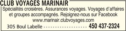 Club Voyages Marinair (450-437-2324) - Annonce illustrée======= - CLUB VOYAGES MARINAIRCLUB VOYAGES MARINAIR CLUB VOYAGES MARINAIR Spécialités croisières. Assurances voyages. Voyages d affaires et groupes accompagnés. Rejoignez-nous sur Facebook www.marinair.clubvoyages.com 450 437-2324 305 Boul Labelle -------------------