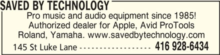 Saved By Technology (416-928-6434) - Display Ad - SAVED BY TECHNOLOGY SAVED BY TECHNOLOGY Pro music and audio equipment since 1985! Authorized dealer for Apple, Avid ProTools Roland, Yamaha. www.savedbytechnology.com 416 928-6434 145 St Luke Lane ------------------