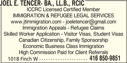 Joel E. Tencer- BA., LL.B., RCIC (416-850-9851) - Display Ad - JOEL E. TENCER- BA., LL.B., RCIC ICCRC Licensed Certified Member IMMIGRATION & REFUGEE LEGAL SERVICES Immigration Appeals - Refugee Claims Skilled Worker Application - Visitor Visas, Student Visas Canadian Citizenship, Family Sponsorship Economic Business Class Immigration High Commission Paid for Client Referrals 416 850-9851 1018 Finch W ---------------------