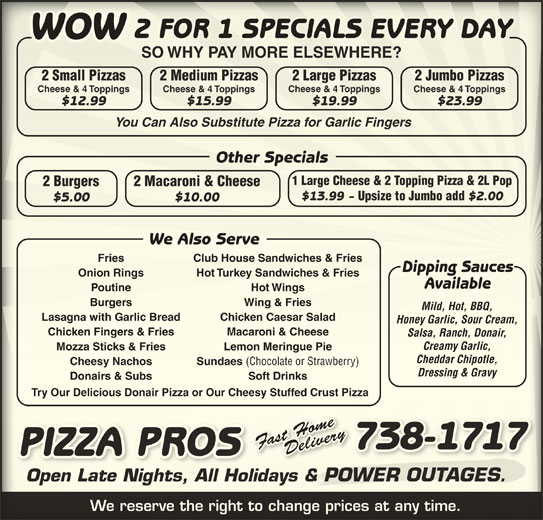 Pizza Pros (709-738-1717) - Annonce illustrée======= - 7171 PIZZA PROSSORPA PIZZ Open Late Nights, All Holidays & POWER OUTAGES.Open Late Nights, All Holidays & R OUTAGESPOWE We reserve the right to change prices at any time.We reserve the right to change prices at any time. 738-17178-37 2 FOR 1 SPECIALS EVERY DAYFOR 1 SPECIALS EVERY DAY2 WOWWOW SO WHY PAY MORE ELSEWHERE?SO WHY PAY MORE ELSEWHERE? 2 Small Pizzas 2 Large Pizzas2 Medium Pizzas Salsa, Ranch, Donair,Salsa, Ranch, Donair $2.00 $10.00$5.00 We Also ServeServeWe Also Club House Sandwiches & FriesFries Club House Sandwiches & Fries Dipping SaucesDipping Sauces Onion Rings Hot Turkey Sandwiches & FriesOnion Rings Turkey Sandwiches & Fries AvailableAvailable Poutine Hot WingsPoutine Wings Burgers Wing & Friesgers Wing & Fries Mild, Hot, BBQ,Mild, Hot, BBQ, Lasagna with Garlic Bread Chicken Caesar SaladBreadgna with Garlic ken Caesar Salad Honey Garlic, Sour Cream,Honey Garlic, Sour Cream, Chicken Fingers & Fries Macaroni & Cheeseken Fingers & Fries Macaroni & Cheese Creamy Garlic,Creamy Garlic, Mozza Sticks & Fries Lemon Meringue PieMozza Sticks & Fries Lemon MeringPie Cheddar Chipotle,Cheddar Chipotle, Cheesy Nachos Sundaes (Chocolate or Strawberry) Cheesy Nachos 2 Jumbo Pizzasl Pizzasmalarge Pizzedium Pizzasumbo Pizzas Cheese & 4 Toppings Cheese & 4 ToppingsCheese & 4 Toppings Cheese & 4 Toppings $12.99 $19.99$15.99 $23.99$12.99 $19.99$15.99 $23.99 You Can Also Substitute Pizza for Garlic FingersYou Can Also Substitute Pizza for Garlic Fingers Other SpecialsOther Specials 1 Large Cheese & 2 Topping Pizza & 2L Pop1 Large Cheese & 2 Topping Pizza & 2L Pop 2 Macaroni & Cheese2 Burgers Cheese & 4 ToppingsCheese & 4 Toppings i & Cheese2 Macaron2 Burgers $13.99 - Fries Upsize to Jumbo add $2.00$13.99 Upsize to Jumbo add Sundaes (Chocolate or Strawberry) Dressing & Gravysing & Gravy Donairs & Subs Soft DrinksDonairs & Subs Soft Drinks Try Our Delicious Donair Pizza or Our Cheesy Stuffed Crust PizzaTry Our Delicious